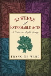 52 Weeks of Esteemable Acts - A Guide to Right Living ebook by Francine Ward