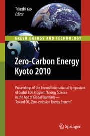 "Zero-Carbon Energy Kyoto 2010 - Proceedings of the Second International Symposium of Global COE Program ""Energy Science in the Age of Global Warming—Toward CO2 Zero-emission Energy System"" ebook by Takeshi Yao"