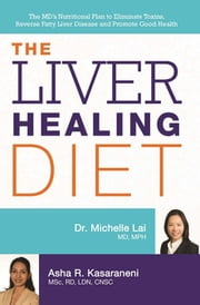 The Liver Healing Diet - The MD's Nutritional Plan to Eliminate Toxins, Reverse Fatty Liver Disease and Promote Good Health ebook by Michelle Lai, Asha Kasaraneni