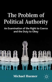 The Problem of Political Authority - An Examination of the Right to Coerce and the Duty to Obey ebook by Michael Huemer