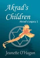 Akrad's Children - Akrad's Legacy, #1 ebook by Jeanette O'Hagan