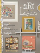 Art of Layers: Simple Techniques, Inventive Scrapbook Pages, Imaginative Papercrafts - Simple Techniques, Inventive Scrapbook Pages, Imaginative Papercrafts ebook by Ronda Palazzari