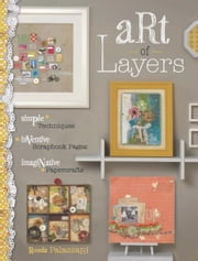 Art of Layers: Simple Techniques, Inventive Scrapbook Pages, Imaginative Papercrafts ebook by Ronda Palazzari