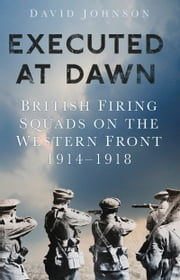 Executed at Dawn - British Firing Squads on the Western Front 1914-1918 ebook by David Johnson