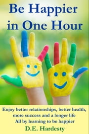 Be Happier in One Hour: Enjoy Better Relationships, Better Health, More Success and a Longer Life ebook by D.E. Hardesty