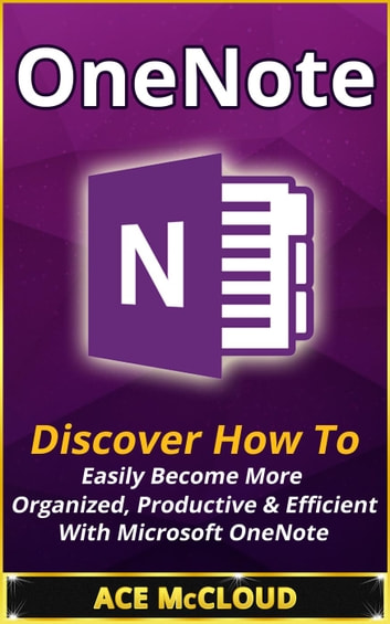 OneNote: Discover How To Easily Become More Organized, Productive & Efficient With Microsoft OneNote ebook by Ace McCloud