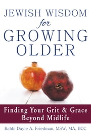 Jewish Wisdom for Growing Older - Finding Your Grit and Grace Beyond Midlife ebook by Rabbi Dayle A. Friedman