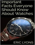 Important Facts Everyone Should Know About Watches ebook by Eric Lyons