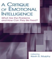 A Critique of Emotional Intelligence - What Are the Problems and How Can They Be Fixed? ebook by Kevin R. Murphy