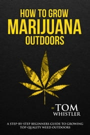 How to Grow Marijuana : Outdoors - A Step-by-Step Beginners Guide to Growing Top-Quality Weed Outdoors ebook by Tom Whistler