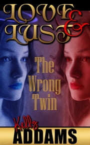Love and Lust - The Wrong Twin ebook by Kelly Addams