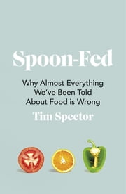 Spoon-Fed - Why almost everything we've been told about food is wrong ebook by Tim Spector
