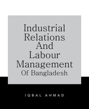 INDUSTRIAL RELATIONS AND LABOUR MANAGEMENT OF BANGLADESH ebook by IQBAL AHMAD