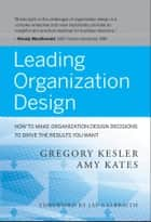 Leading Organization Design - How to Make Organization Design Decisions to Drive the Results You Want ebook by Gregory Kesler, Amy Kates