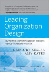 Leading Organization Design - How to Make Organization Design Decisions to Drive the Results You Want ebook by Gregory Kesler,Amy Kates