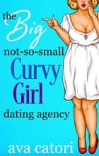 The Big, Not-So-Small, Curvy Girls' Dating Agency - Plush Daisies: BBW Romance, #1 ebook by Ava Catori