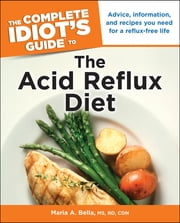The Complete Idiot's Guide to the Acid Reflux Diet - Advice, Information, and Recipes You Need for a Reflux-Free Life ebook by Maria A. Bella M.S; R.D;C.D.N.