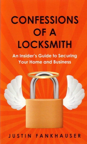 Confessions of a Locksmith - An Insider's Guide to Securing Your Home and Business ebook by Justin Fankhauser
