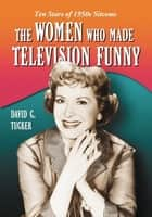 The Women Who Made Television Funny ebook by David C. Tucker