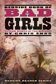 Bedside Book of Bad Girls - Outlaw Women of the Midwest ebook by Chris Enss
