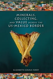 Minerals, Collecting, and Value across the US-Mexico Border ebook by Elizabeth Emma Ferry