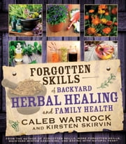 Forgotten Skills of Backyard Herbal Healing and Family Health ebook by Caleb Warnock,Kirsten Skirvin