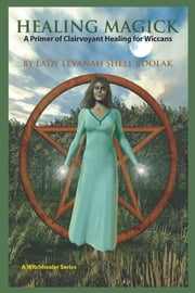 Healing Magick - A Primer of Clairvoyant Healing for Wiccans ebook by Lady Levanah Shell Bdolak