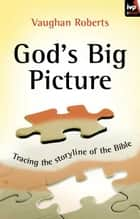 God's Big Picture - Tracing the storyline of the Bible ebook by Vaughan Roberts