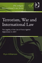 Terrorism, War and International Law - The Legality of the Use of Force Against Afghanistan in 2001 ebook by Dr Myra Williamson,Dr Alex Conte