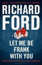 Let Me Be Frank With You - A Frank Bascombe Book ebook by Richard Ford
