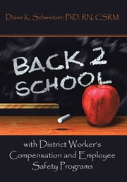 Going Back to School with District Worker's Compensation and Employee Safety Programs ebook by Diane K. Schweitzer, PhD, RN, CSRM