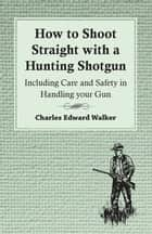 How to Shoot Straight with a Hunting Shotgun - Including Care and Safety in Handling Your Gun ebook by Charles Edward Walker