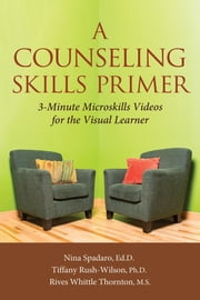 A Counseling Skills Primer - 3 Minute Microskills Videos for the Visual Learner ebook by Ed.D Nina Spadaro, PhD Tiffany Rush-Wilson, MS Rives Whittle Thornton