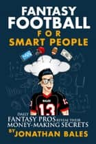 Fantasy Football for Smart People: Daily Fantasy Pros Reveal Their Money-Making Secrets ebook by Jonathan Bales