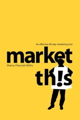 Market This! - An Effective 90-Day Marketing Tool ebook by Sherry Prescott-Willis