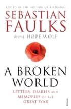 A Broken World - Letters, Diaries and Memories of the Great War ebook by Sebastian Faulks, Dr Hope Wolf