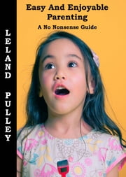 Easy and Enjoyable Parenting - A No Nonsense Guide ebook by Leland Earl Pulley