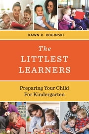The Littlest Learners - Preparing Your Child for Kindergarten ebook by Dawn R. Roginski