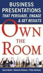Own the Room: Business Presentations that Persuade, Engage, and Get Results ebook by David Booth, Deborah Shames, Peter Desberg