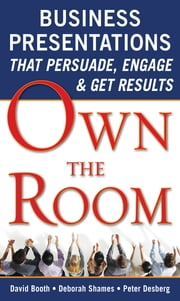 Own the Room: Business Presentations that Persuade, Engage, and Get Results ebook by David Booth,Deborah Shames,Peter Desberg