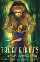 True Giants: Is Gigantopithecus Still Alive? ebook by Mark Hall, Loren Coleman