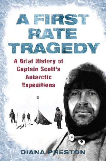 A First Rate Tragedy - A Brief History of Captain Scott's Antarctic Expeditions ebook by Diana Preston