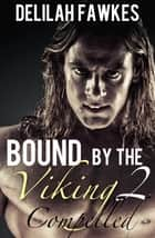 Bound by the Viking, Part 2: Compelled - A Dark Erotica Mini-Series ebook by Delilah Fawkes