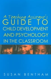 A Teaching Assistant's Guide to Child Development and Psychology in the Classroom ebook by Bentham, Susan