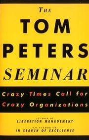 The Tom Peters Seminar - Crazy Times Call for Crazy Organizations ebook by Tom Peters