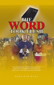THE WORD TOOK FLESH - INCARNATING THE CHRISTIAN MESSAGE IN IGBO LAND OF NIGERIA IN THE LIGHT OF VATICAN IIS THEOLOGY OF INCULTURATION. ebook by Hyacinth Kalu