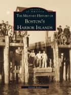 Military History of Boston's Harbor Islands, The ebook by Gerald Butler