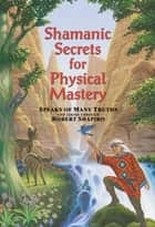 Shamanic Secrets for Physical Mastery ebook by Robert Shapiro