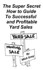 The Super Secret Guide to Successful Yard Sales ebook by Mick Gray