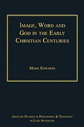Image, Word and God in the Early Christian Centuries ebook by Dr Mark Edwards,Dr Lewis Ayres,Professor Patricia Cox Miller,Professor Christoph Riedweg